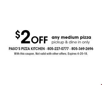 $2 Off any medium pizzapickup & dine in only. With this coupon. Not valid with other offers. Expires 4-20-18.
