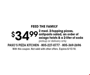 Feed The Family. $34.99 2 med. 2-topping pizzas, antipasto salad, an order of asiago twists & a 2-liter of soda. Pickup or delivery only. With this coupon. Not valid with other offers. Expires 6/15/18.