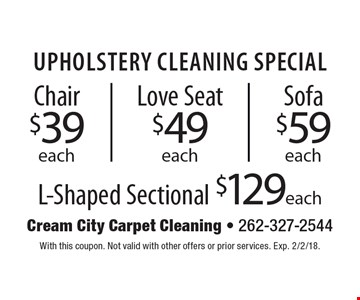 Upholstery cleaning special. Chair $39 each, love seat $49 each, sofa $59 each, l-shaped sectional $129 each. With this coupon. Not valid with other offers or prior services. Exp. 2/2/18.