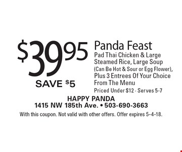 $39.95 Panda Feast Pad Thai Chicken & Large Steamed Rice, Large Soup (Can Be Hot & Sour or Egg Flower), Plus 3 Entrees Of Your Choice From The Menu Priced Under $12 - Serves 5-7. With this coupon. Not valid with other offers. Offer expires 5-4-18.