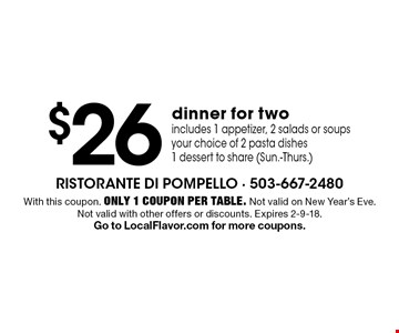 $26 dinner for two. Includes 1 appetizer, 2 salads or soups, your choice of 2 pasta dishes, 1 dessert to share (Sun.-Thurs.). With this coupon. Only 1 coupon per table. Not valid on New Year's Eve. Not valid with other offers or discounts. Expires 2-9-18. Go to LocalFlavor.com for more coupons.