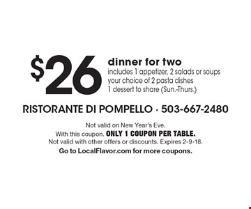 $26 dinner for two. Includes 1 appetizer, 2 salads or soups your choice of 2 pasta dishes 1 dessert to share (Sun.-Thurs.). Not valid on New Year's Eve. With this coupon. Only 1 coupon per table. Not valid with other offers or discounts. Expires 2-9-18. Go to LocalFlavor.com for more coupons.