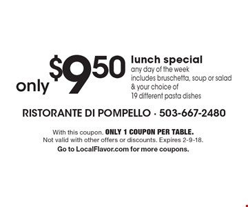 only $9.50 lunch special any day of the week includes bruschetta, soup or salad & your choice of 19 different pasta dishes. With this coupon. Only 1 coupon per table. Not valid with other offers or discounts. Expires 2-9-18. Go to LocalFlavor.com for more coupons.