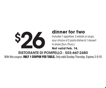 $26 dinner for two. Includes 1 appetizer, 2 salads or soups, your choice of 2 pasta dishes & 1 dessert to share (Sun.-Thurs.) Not valid Feb. 14. With this coupon. Only 1 coupon per table. Only valid Sunday-Thursday. Expires 3-9-18