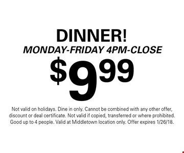 $9.99 Dinner! Monday-Friday 4pm-Close. Not valid on holidays. Dine in only. Cannot be combined with any other offer, discount or deal certificate. Not valid if copied, transferred or where prohibited. Good up to 4 people. Valid at Middletown location only. Offer expires 1/26/18.