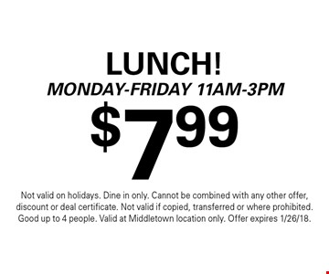 $7.99 Lunch! Monday-Friday 11am-3pm. Not valid on holidays. Dine in only. Cannot be combined with any other offer, discount or deal certificate. Not valid if copied, transferred or where prohibited. Good up to 4 people. Valid at Middletown location only. Offer expires 1/26/18.