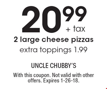 20.99 + tax 2 large cheese pizzas extra toppings 1.99. With this coupon. Not valid with other offers. Expires 1-26-18.