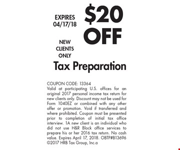 $20 off Tax Preparation. New clients only. COUPON CODE: 13364. Valid at participating U.S. offices for an original 2017 personal income tax return for new clients only. Discount may not be used for Form 1040EZ or combined with any other offer or promotion. Void if transferred and where prohibited. Coupon must be presented prior to completion of initial tax office interview. 1A new client is an individual who did not use H&R Block office services to prepare his or her 2016 tax return. No cash value. Expires April 17, 2018. OBTP#B13696 2017 HRB Tax Group, Inc.a