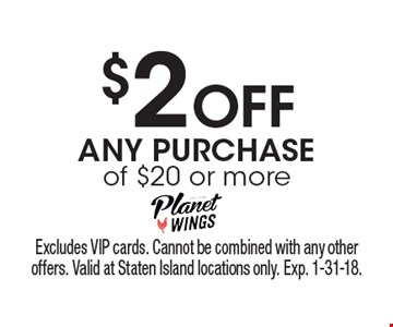 $2 Off ANY PURCHASE of $20 or more. Excludes VIP cards. Cannot be combined with any other offers. Valid at Staten Island locations only. Exp. 1-31-18.