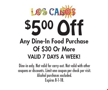 $5.00 off any dine-In food purchase of $30 or more. Valid 7 days a week! Dine-in only. Not valid for carry-out. Not valid with other coupons or discounts. Limit one coupon per check per visit. Alcohol purchases excluded. Expires 8-1-18.