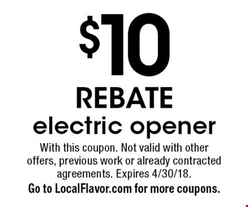 $10 REBATE. Electric opener. With this coupon. Not valid with other offers, previous work or already contracted agreements. Expires 4/30/18. Go to LocalFlavor.com for more coupons.