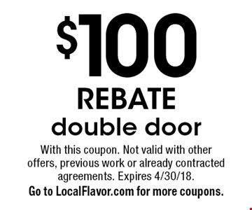 $100 REBATE. Double door. With this coupon. Not valid with other offers, previous work or already contracted agreements. Expires 4/30/18. Go to LocalFlavor.com for more coupons.