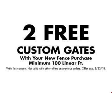 2 free custom gates With Your New Fence PurchaseMinimum 100 Linear Ft. With this coupon. Not valid with other offers on previous orders. Offer exp. 3/23/18.