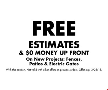 free estimates & $0 money up front On New Projects: Fences, Patios & Electric Gates. With this coupon. Not valid with other offers on previous orders. Offer exp. 3/23/18.