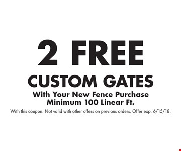 2 free custom gates with your new fence purchase. Minimum 100 Linear Ft.. With this coupon. Not valid with other offers on previous orders. Offer exp. 6/15/18.