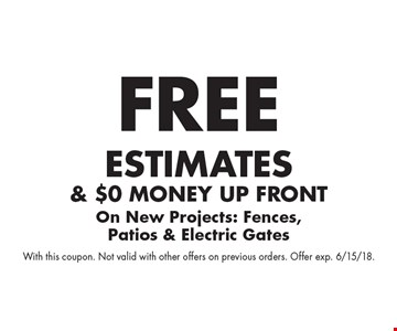 Free estimates& $0 money up front on new projects: fences, patios & electric gates. With this coupon. Not valid with other offers on previous orders. Offer exp. 6/15/18.