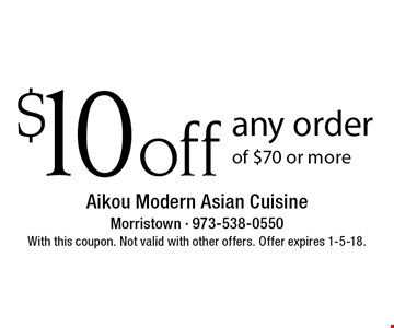 $10 off any order of $70 or more. With this coupon. Not valid with other offers. Offer expires 1-5-18.