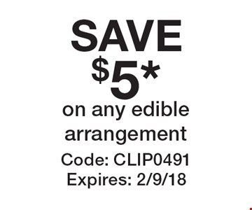 SAVE$5* on any edible arrangement. Code: CLIP0491 Expires: 2/9/18