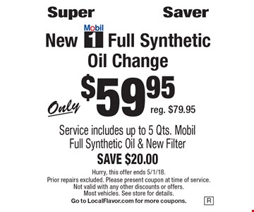 Super Saver New Mobile 1 Full Synthetic Oil Change Only $59.95. Reg. $79.95. Service includes up to 5 Qts. Mobil Full Synthetic Oil & New Filter SAVE $20.00 . Hurry, this offer ends 5/1/18. Prior repairs excluded. Please present coupon at time of service. Not valid with any other discounts or offers. Most vehicles. See store for details. Go to LocalFlavor.com for more coupons.