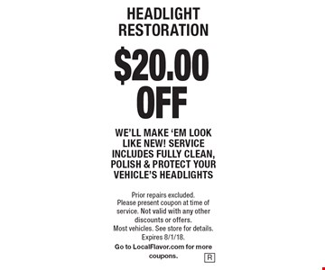 HEADLIGHT RESTORATION $20.00 off We'll make 'em look like new! Service includes fully clean, polish & protect your vehicle's headlights. Prior repairs excluded. Please present coupon at time of service. Not valid with any other discounts or offers. Most vehicles. See store for details. Expires 8/1/18. Go to LocalFlavor.com for more coupons.