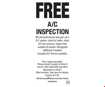 FREE A/C INSPECTION We will performance test your car's A/C system, check for leaks, check A/C line pressure, inspect belt condition & tension. Refrigerant additional if needed. Complete A/C Service available.. Prior repairs excluded. Please present coupon at time of service. Not valid with any other discounts or offers. Most vehicles. See store for details. Expires 8/1/18.Go to LocalFlavor.com for more coupons.