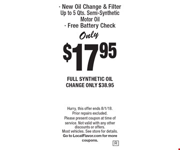 Only $17.95  FULL SYNTHETIC OIL CHANGE ONLY $38.95 - New Oil Change & FilterUp to 5 Qts. Semi-Synthetic Motor Oil- Free Battery Check. Hurry, this offer ends 8/1/18. Prior repairs excluded. Please present coupon at time of service. Not valid with any other discounts or offers. Most vehicles. See store for details. Go to LocalFlavor.com for more coupons.