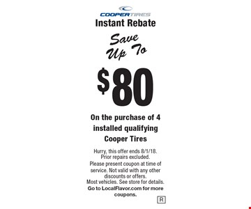 Save Up To $80 On the purchase of 4 installed qualifying Cooper Tires Instant Rebate. Hurry, this offer ends 8/1/18. Prior repairs excluded. Please present coupon at time of service. Not valid with any other discounts or offers. Most vehicles. See store for details. Go to LocalFlavor.com for more coupons.