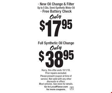 Only $17.95 New Oil Change & Filter Up to 5 Qts. Semi-Synthetic Motor Oil- Free Battery Check. Only $38.95 Full Synthetic Oil Change. Hurry, this offer ends 10/1/18. Prior repairs excluded. Please present coupon at time of service. Not valid with any other discounts or offers. Most vehicles. See store for details. Go to LocalFlavor.com for more coupons.