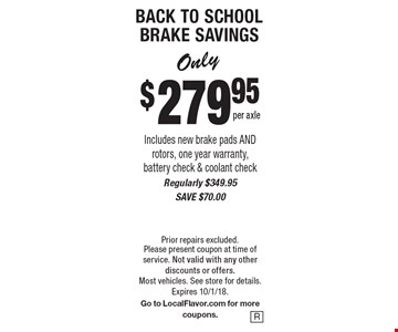 BACK TO SCHOOL BRAKE SAVINGS Only $279.95 per axle Includes new brake pads AND rotors, one year warranty, battery check & coolant check. Regularly $349.95. SAVE $70.00. Prior repairs excluded. Please present coupon at time of service. Not valid with any other discounts or offers. Most vehicles. See store for details. Expires 10/1/18. Go to LocalFlavor.com for more coupons.