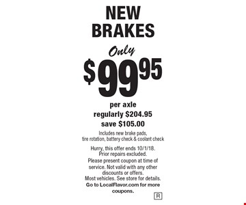 NEW BRAKES Only $99.95 per axle. Regularly $204.95. Save $105.00. Includes new brake pads, tire rotation, battery check & coolant check. Hurry, this offer ends 10/1/18. Prior repairs excluded. Please present coupon at time of service. Not valid with any other discounts or offers. Most vehicles. See store for details. Go to LocalFlavor.com for more coupons.
