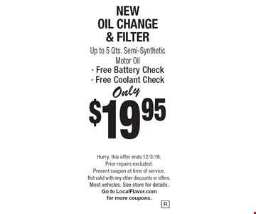 Only $19.95 New Oil Change & Filter Up to 5 Qts. Semi-Synthetic Motor Oil· Free Battery Check· Free Coolant Check. Hurry, this offer ends 12/3/18. Prior repairs excluded. Present coupon at time of service. Not valid with any other discounts or offers. Most vehicles. See store for details. Go to LocalFlavor.com for more coupons.