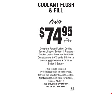 Only $74.95 Complete Power Flush Of Cooling System, Inspect System & Pressure Test For Leaks, Flush And Refill With Correct Amount Of Standard Universal Coolant And Free Check Of Wiper Blades & Battery! Coolant Flush & Fill. Prior repairs excluded. Present coupon at time of service. Not valid with any other discounts or offers. Most vehicles. See store for details.Expires 12/3/18 Go to LocalFlavor.com for more coupons.