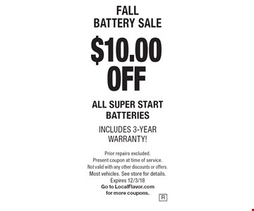 fall battery sale $10.00 OFF All super start batteries includes 3-year warranty!. Prior repairs excluded. Present coupon at time of service. Not valid with any other discounts or offers. Most vehicles. See store for details.Expires 12/3/18 Go to LocalFlavor.com for more coupons.