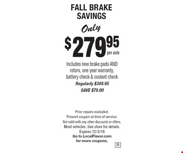 Only $279.95 per axle FALL BRAKE SAVINGS Includes new brake pads AND rotors, one year warranty, battery check & coolant check Regularly $349.95 SAVE $70.00. Prior repairs excluded. Present coupon at time of service. Not valid with any other discounts or offers. Most vehicles. See store for details.Expires 12/3/18 Go to LocalFlavor.com for more coupons.