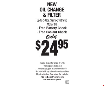 Only $24.95 for New Oil Change & Filter, Up to 5 Qts. Semi-Synthetic Motor Oil, Free Battery Check, Free Coolant Check. Hurry, this offer ends 2/1/19. Prior repairs excluded. Present coupon at time of service. Not valid with any other discounts or offers. Most vehicles. See store for details. Go to LocalFlavor.com for more coupons.