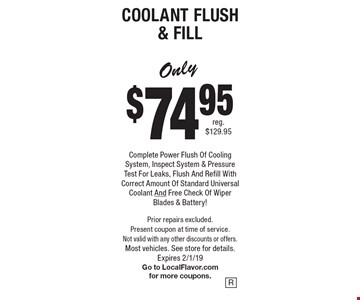 Coolant Flush & Fill. Only $74.95 for Complete Power Flush Of Cooling System, Inspect System & Pressure Test For Leaks, Flush And Refill With Correct Amount Of Standard Universal Coolant And Free Check Of Wiper Blades & Battery! Coolant Flush & Fill. Prior repairs excluded. Present coupon at time of service. Not valid with any other discounts or offers. Most vehicles. See store for details. Expires 2/1/19. Go to LocalFlavor.com for more coupons.