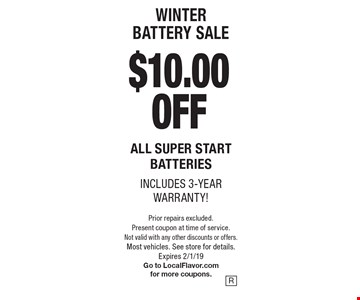 WINTER battery sale $10.00 OFF All super start batteries, includes 3-year warranty!. Prior repairs excluded. Present coupon at time of service. Not valid with any other discounts or offers. Most vehicles. See store for details.Expires 2/1/19 Go to LocalFlavor.com for more coupons.