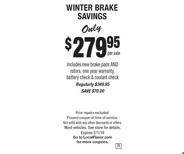 WINTER BRAKE SAVINGS Only $279.95 per axle. Includes new brake pads AND rotors, one year warranty, battery check & coolant check. Regularly $349.95, SAVE $70.00. Prior repairs excluded. Present coupon at time of service. Not valid with any other discounts or offers. Most vehicles. See store for details. Expires 2/1/19. Go to LocalFlavor.com for more coupons.
