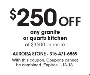 $250 Off any granite or quartz kitchen of $3500 or more. With this coupon. Coupons cannot be combined. Expires 1-13-18.