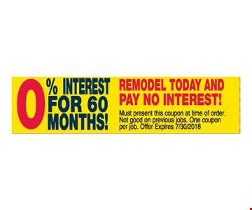 Remodel today and pay no interest. 0% interest for 60 months. Must present this coupon at time of order. Not good on previous jobs. One coupon per job. Offer expires 7/30/2018