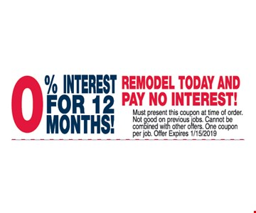 0% Interest for 12 months! Remodel today and pay no interest! Must present this coupon at time of order. Not good on previous jobs. Cannot be combined with other offers. One coupon per job. Offer expires 1/15/19