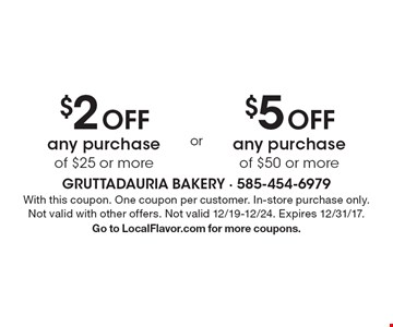 $2 OFF any purchase of $25 or more OR $5 OFF any purchase of $50 or more. With this coupon. One coupon per customer. In-store purchase only. Not valid with other offers. Not valid 12/19-12/24. Expires 12/31/17. Go to LocalFlavor.com for more coupons.
