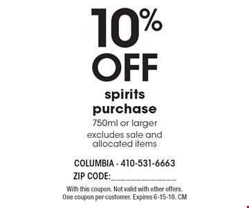 10% OFF spirits purchase 750ml or larger excludes sale and allocated items. With this coupon. Not valid with other offers. One coupon per customer. Expires 6-15-18. CM