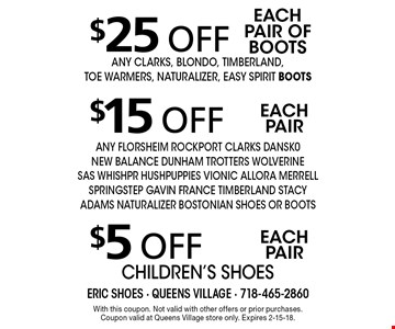 $5 off each pair children's shoes. $15 off each pair ANY FLORSHEIM ROCKPORT CLARKS DANSK0 NEW BALANCE DUNHAM TROTTERS WOLVERINE SAS WHISHPR HUSHPUPPIES VIONIC ALLORA MERRELL SPRINGSTEP GAVIN FRANCE TIMBERLAND Stacy adams NATURALIZER BOSTONIAN SHOES OR BOOTS. $25 off each pair of BOOTS ANY CLARKS, BLONDO, TIMBERLAND, TOE WARMERS, naturalizer, easy spirit BOOTS. With this coupon. Not valid with other offers or prior purchases. Coupon valid at Queens Village store only. Expires 2-15-18.