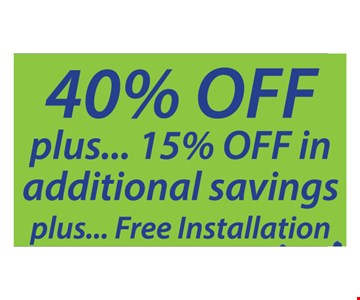 40% off plus 15% off in additional savings plus free installation. 40% off any order of $1000 or more. 30% off an order $700 - $999. *Subject to credit approval. Minimum monthly payments required. See store for details. Free installation valid only on complete systems of $700 or more. Coupon valid on new orders only and must be presented at initial design consultation. May not be applied to a previously placed order. Financing available. Expires:7/22/18