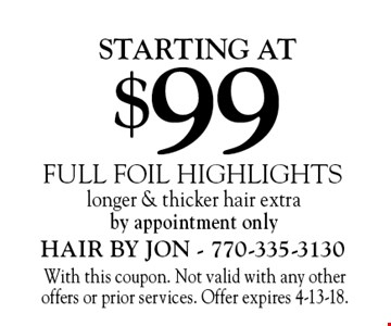 starting at $99 full foil highlights longer & thicker hair extraby appointment only. With this coupon. Not valid with any other offers or prior services. Offer expires 4-13-18.