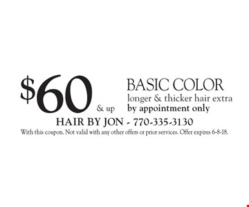$60 & up basic color. Longer & thicker hair extra. By appointment only. With this coupon. Not valid with any other offers or prior services. Offer expires 6-8-18.