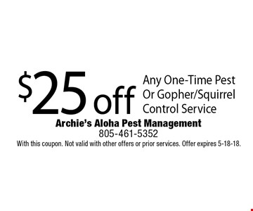 $25 off Any One-Time Pest Or Gopher/Squirrel Control Service. With this coupon. Not valid with other offers or prior services. Offer expires 5-18-18.