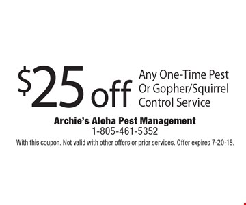 $25 off Any One-Time Pest Or Gopher/Squirrel Control Service. With this coupon. Not valid with other offers or prior services. Offer expires 7-20-18.