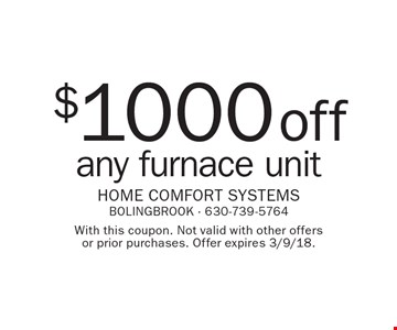 $1000 off any furnace unit. With this coupon. Not valid with other offers or prior purchases. Offer expires 3/9/18.